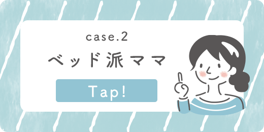 case.2 ベッド派ママ